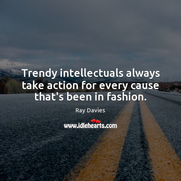 Trendy intellectuals always take action for every cause that's been in fashion. Ray Davies Picture Quote