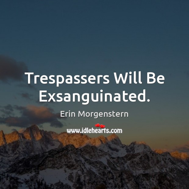 Erin Morgenstern Picture Quote image saying: Trespassers Will Be Exsanguinated.