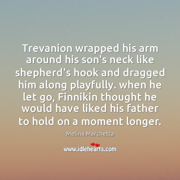 Trevanion wrapped his arm around his son's neck like shepherd's hook and Melina Marchetta Picture Quote