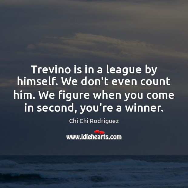 Trevino is in a league by himself. We don't even count him. Image