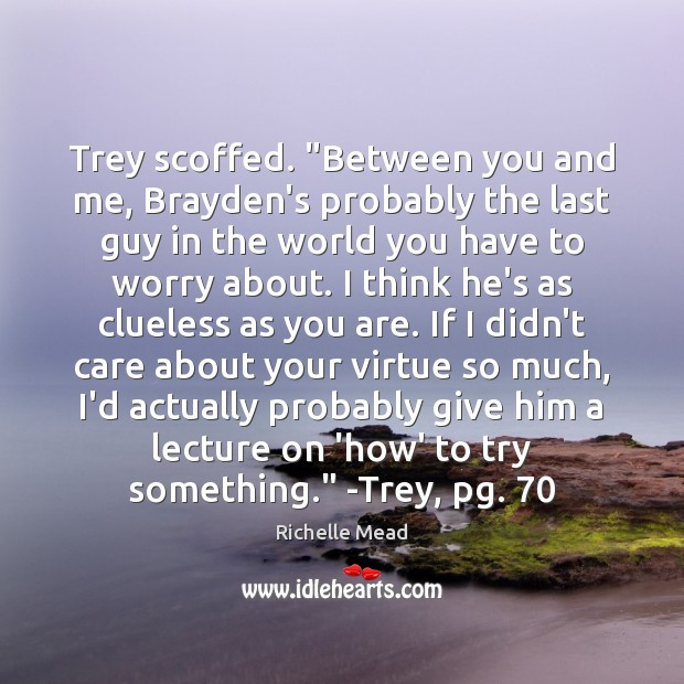 "Image, Trey scoffed. ""Between you and me, Brayden's probably the last guy in"