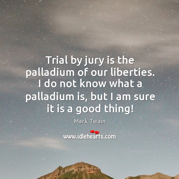 Trial by jury is the palladium of our liberties. I do not Image