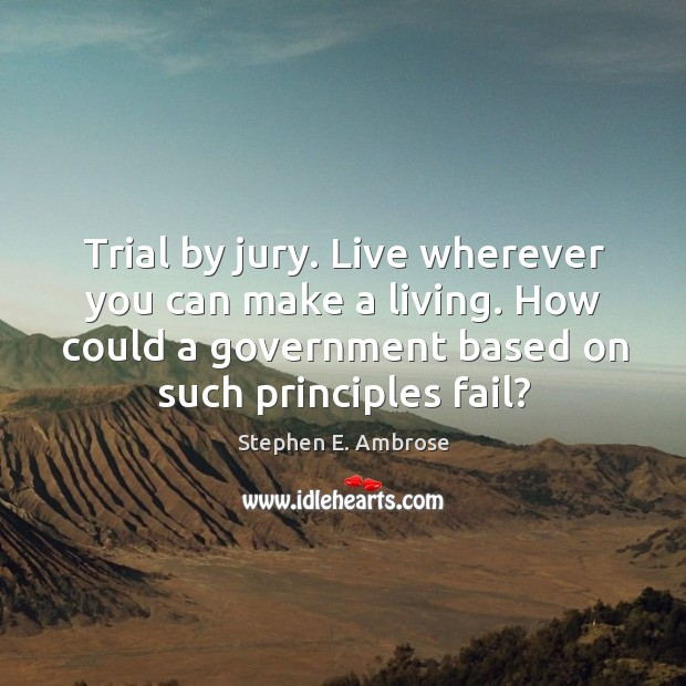 Trial by jury. Live wherever you can make a living. How could a government based on such principles fail? Image