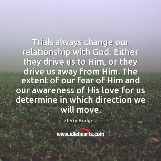 Trials always change our relationship with God. Either they drive us to Jerry Bridges Picture Quote
