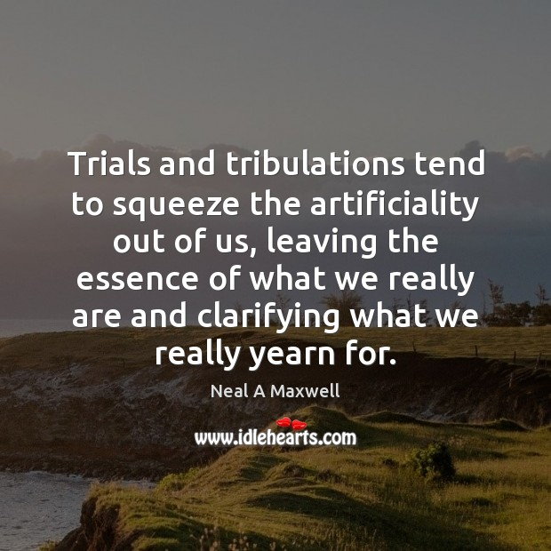 Trials and tribulations tend to squeeze the artificiality out of us, leaving Image
