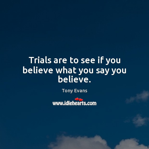 Trials are to see if you believe what you say you believe. Tony Evans Picture Quote