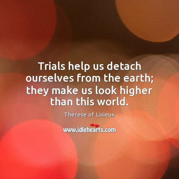 Image, Trials help us detach ourselves from the earth; they make us look higher than this world.