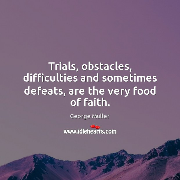 Image, Trials, obstacles, difficulties and sometimes defeats, are the very food of faith.