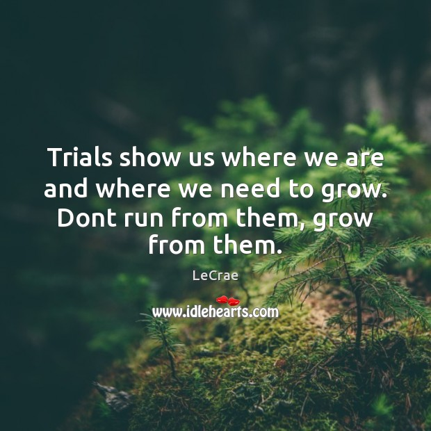 Trials show us where we are and where we need to grow. Dont run from them, grow from them. Image