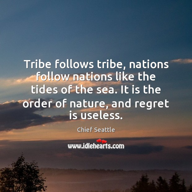Tribe follows tribe, nations follow nations like the tides of the sea. Regret Quotes Image