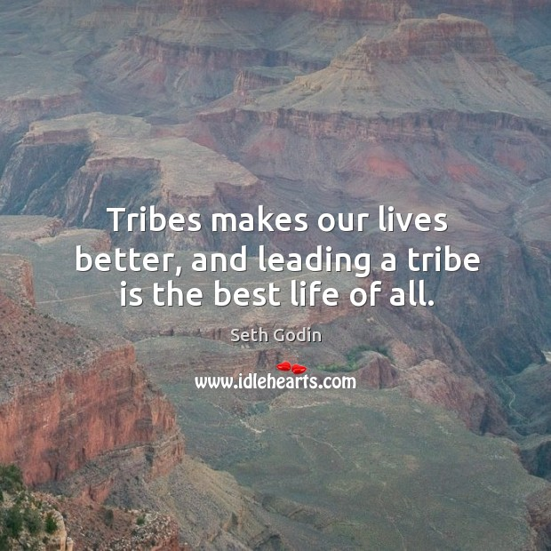 Tribes makes our lives better, and leading a tribe is the best life of all. Image