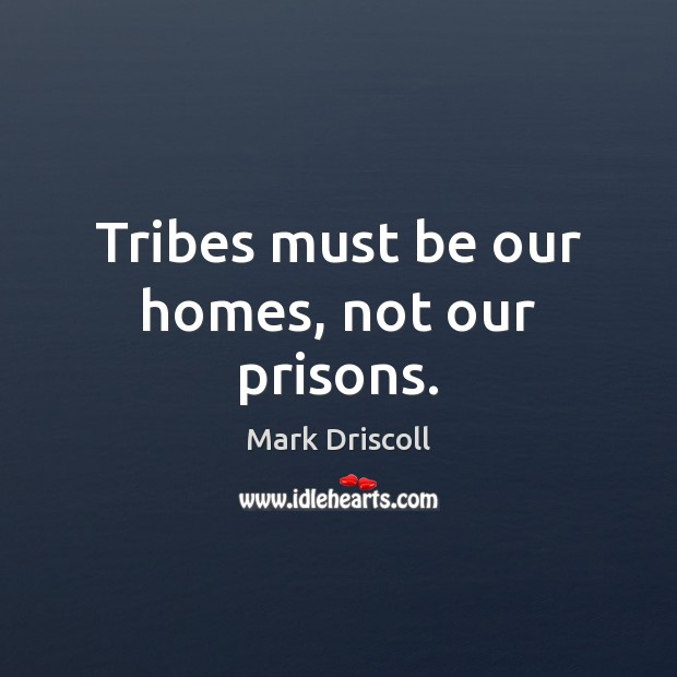 Tribes must be our homes, not our prisons. Mark Driscoll Picture Quote