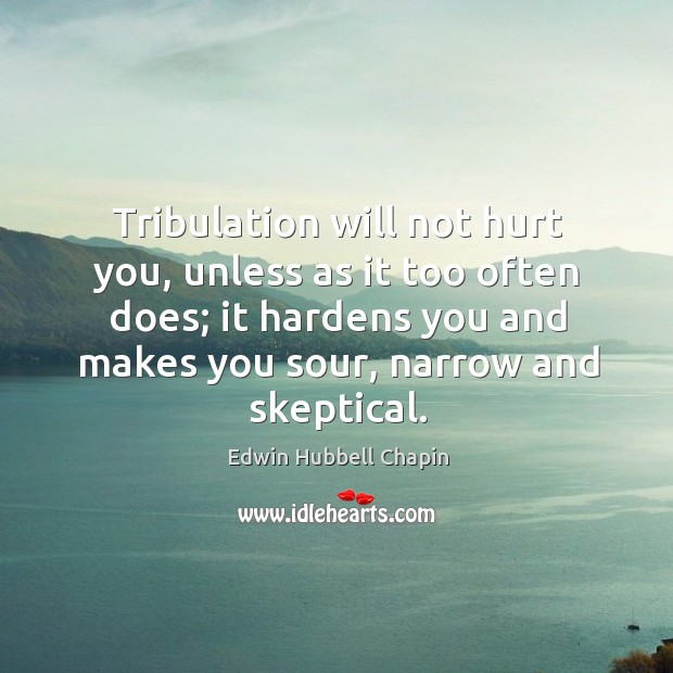 Tribulation will not hurt you, unless as it too often does; it hardens you and makes you sour, narrow and skeptical. Edwin Hubbell Chapin Picture Quote