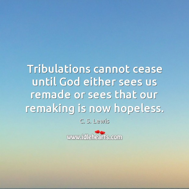 Tribulations cannot cease until God either sees us remade or sees that Image