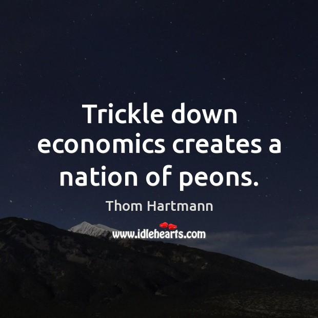 Trickle down economics creates a nation of peons. Image