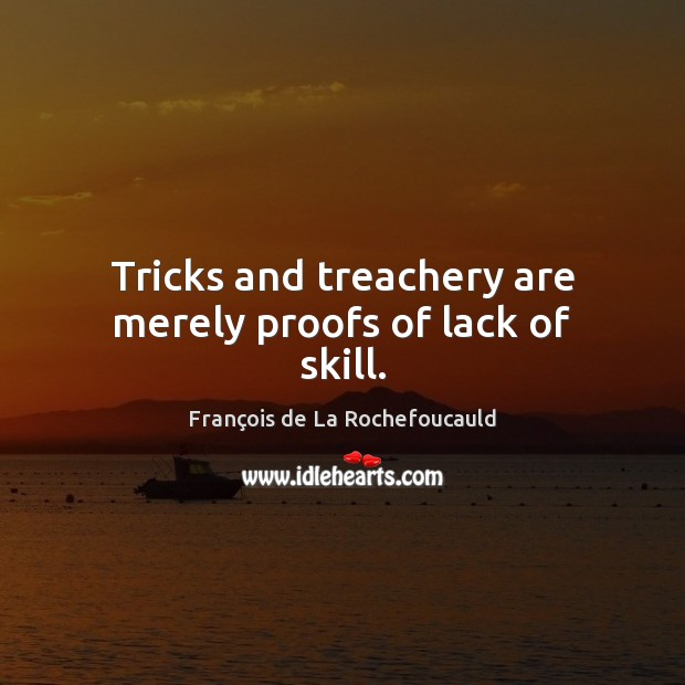Tricks and treachery are merely proofs of lack of skill. Image