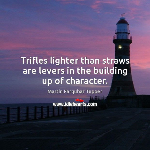 Trifles lighter than straws are levers in the building up of character. Image