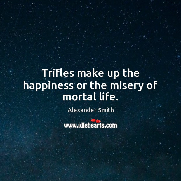Trifles make up the happiness or the misery of mortal life. Alexander Smith Picture Quote
