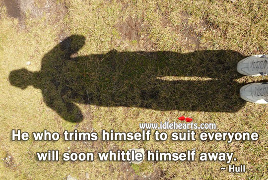 He Who Trims Himself To Suit Everyone Will Soon Whittle Himself Away.