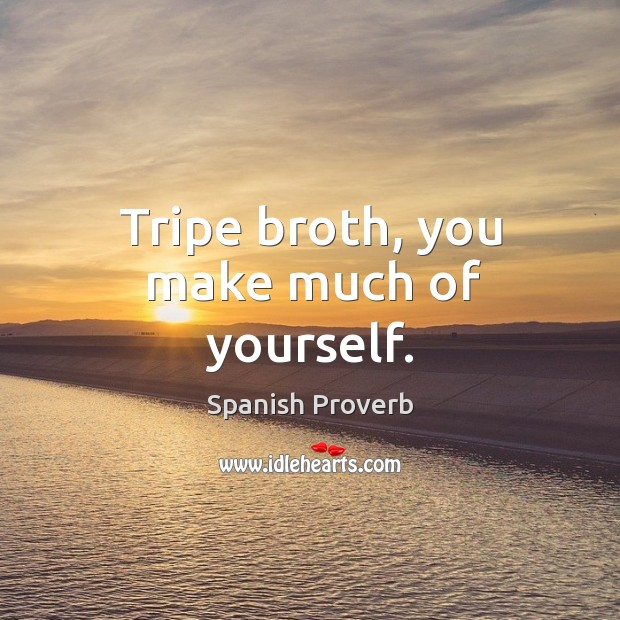 Image, Tripe broth, you make much of yourself.