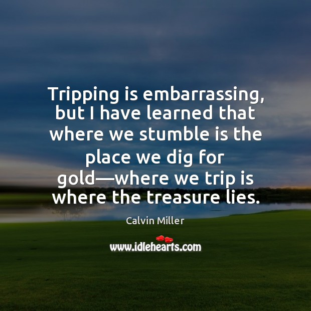 Image, Tripping is embarrassing, but I have learned that where we stumble is