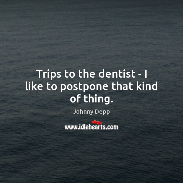 Trips to the dentist – I like to postpone that kind of thing. Johnny Depp Picture Quote