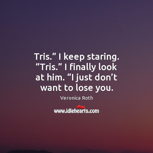 "Tris."" I keep staring. ""Tris."" I finally look at him. ""I just Veronica Roth Picture Quote"