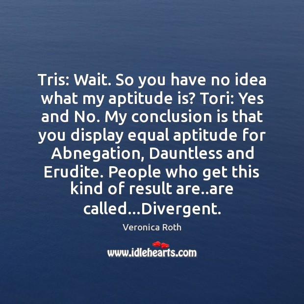 Image, Tris: Wait. So you have no idea what my aptitude is? Tori:
