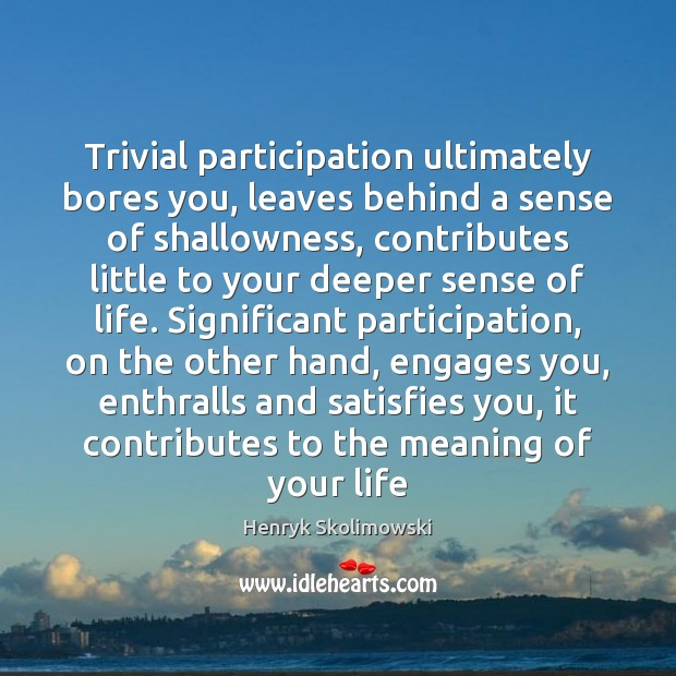 Trivial participation ultimately bores you, leaves behind a sense of shallowness, contributes Image