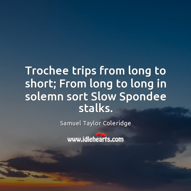 Trochee trips from long to short; From long to long in solemn sort Slow Spondee stalks. Samuel Taylor Coleridge Picture Quote