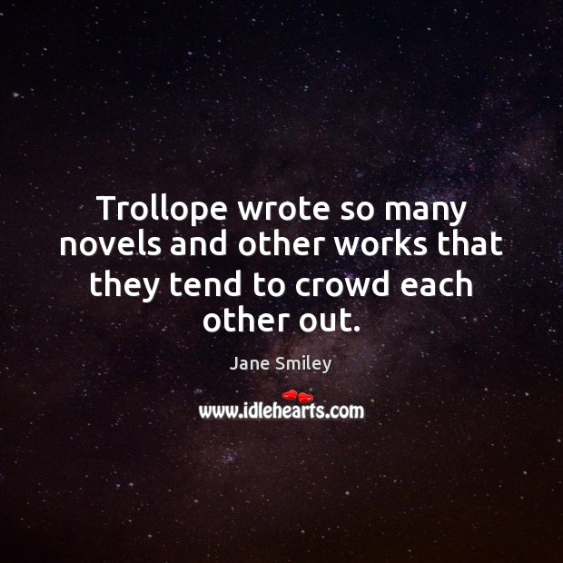Trollope wrote so many novels and other works that they tend to crowd each other out. Jane Smiley Picture Quote