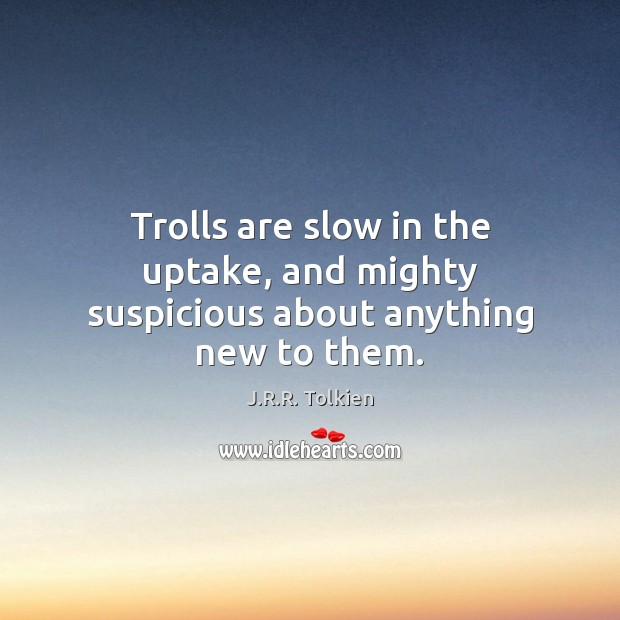 Trolls are slow in the uptake, and mighty suspicious about anything new to them. J.R.R. Tolkien Picture Quote