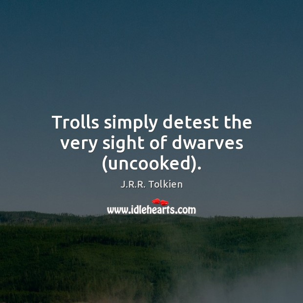 Trolls simply detest the very sight of dwarves (uncooked). J.R.R. Tolkien Picture Quote