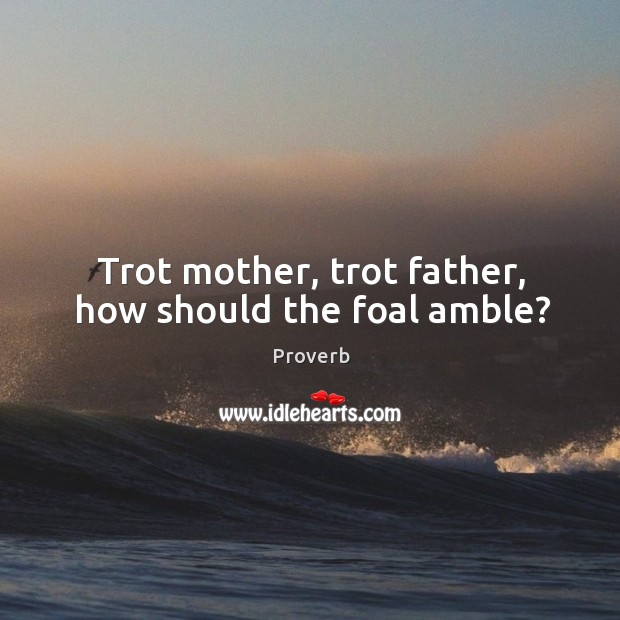 Trot mother, trot father, how should the foal amble? Image