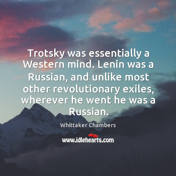 Trotsky was essentially a Western mind. Lenin was a Russian, and unlike Whittaker Chambers Picture Quote