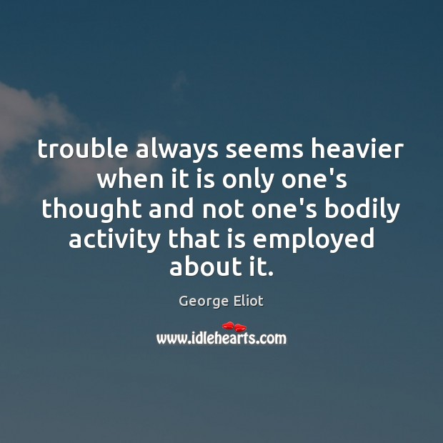 Trouble always seems heavier when it is only one's thought and not George Eliot Picture Quote
