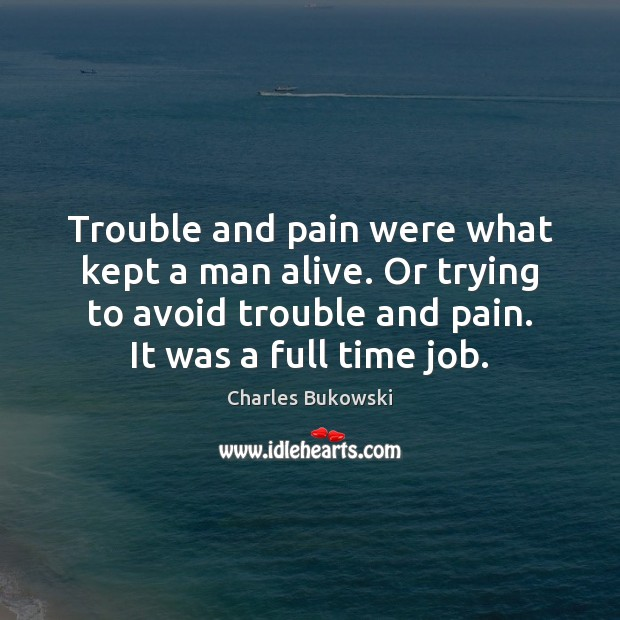 Trouble and pain were what kept a man alive. Or trying to Charles Bukowski Picture Quote