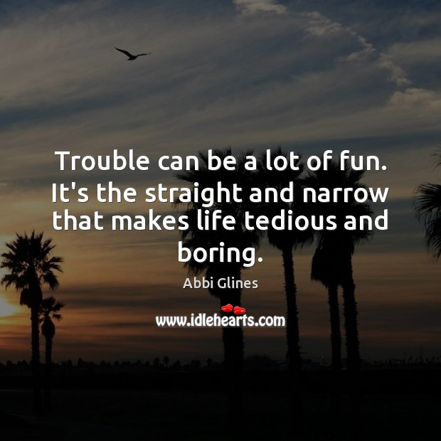 Image, Trouble can be a lot of fun. It's the straight and narrow