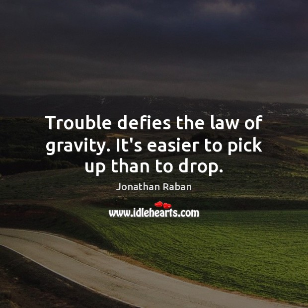 Trouble defies the law of gravity. It's easier to pick up than to drop. Jonathan Raban Picture Quote