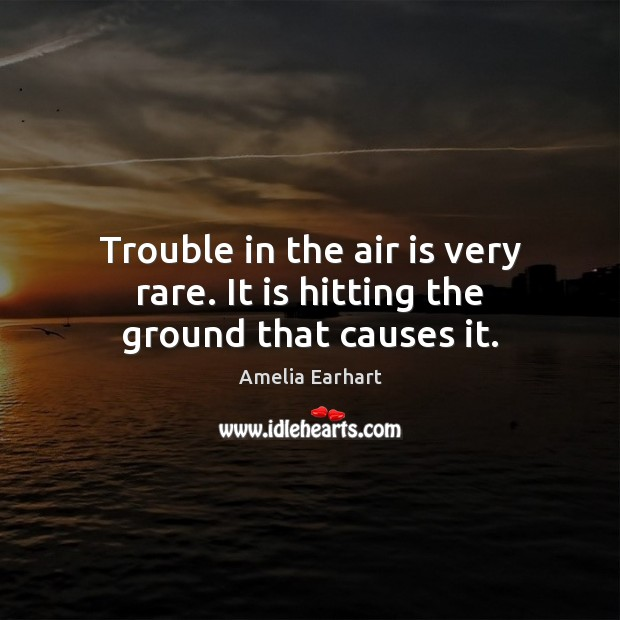 Image, Trouble in the air is very rare. It is hitting the ground that causes it.