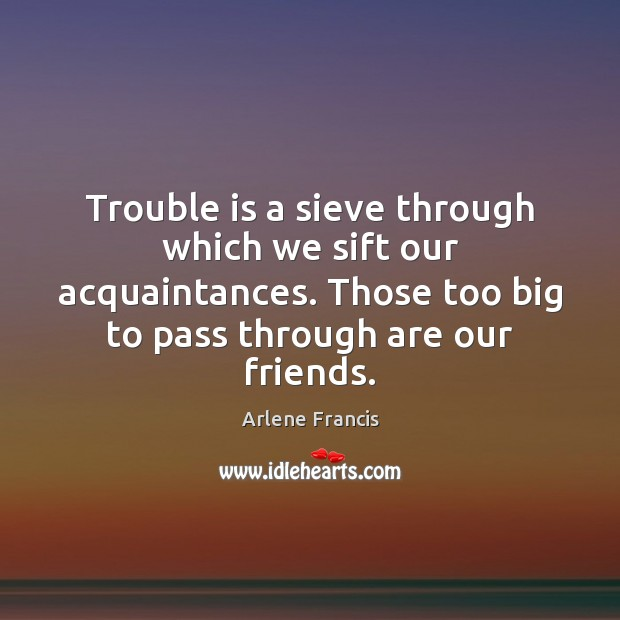 Image, Trouble is a sieve through which we sift our acquaintances. Those too