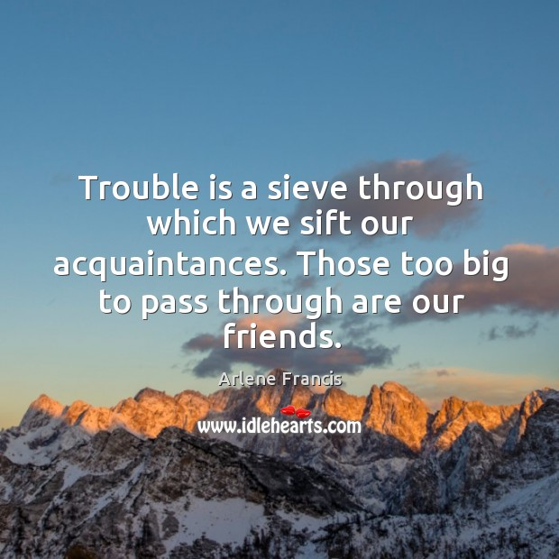 Image, Trouble is a sieve through which we sift our acquaintances. Those too big to pass through are our friends.