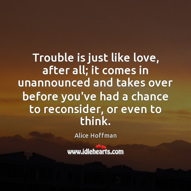 Trouble is just like love, after all; it comes in unannounced and Alice Hoffman Picture Quote