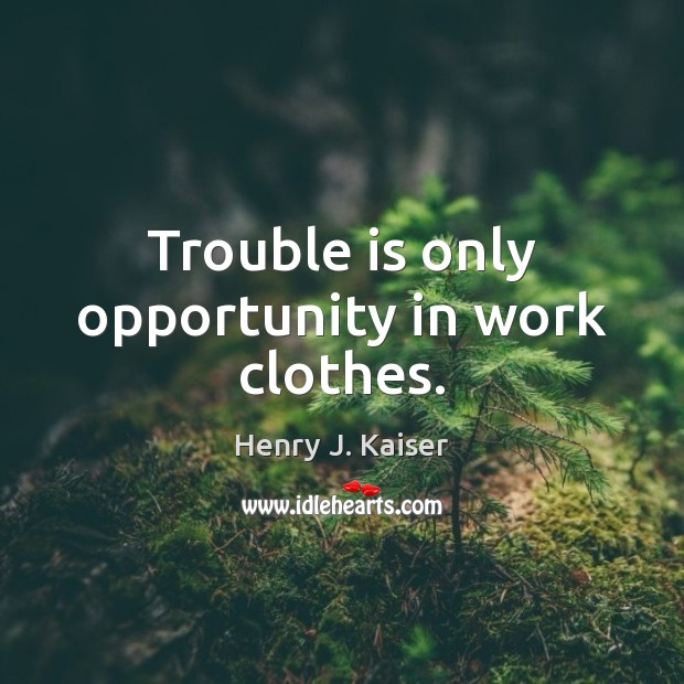 Trouble is only opportunity in work clothes. Image