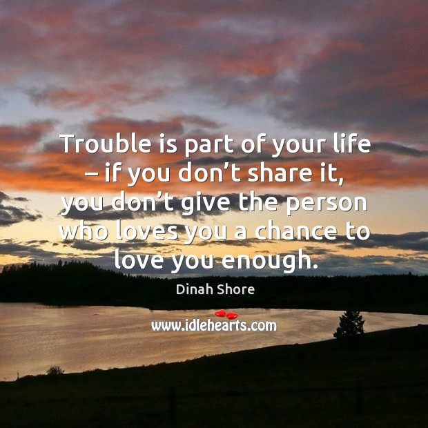 Trouble is part of your life – if you don't share it, you don't give the person who loves you a chance to love you enough. Image