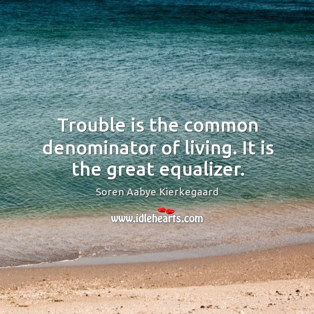 Trouble is the common denominator of living. It is the great equalizer. Soren Aabye Kierkegaard Picture Quote