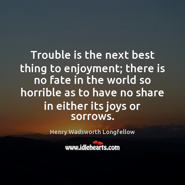 Image, Trouble is the next best thing to enjoyment; there is no fate