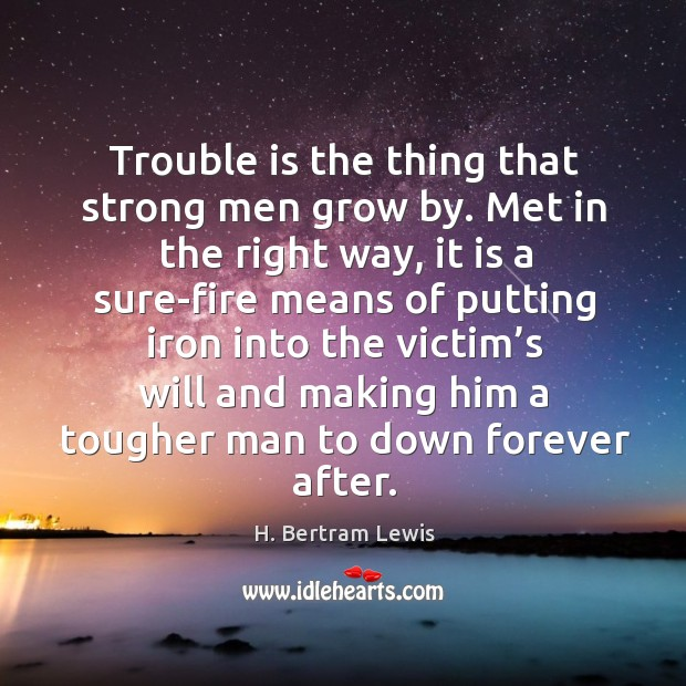 Trouble is the thing that strong men grow by. Met in the right way Image