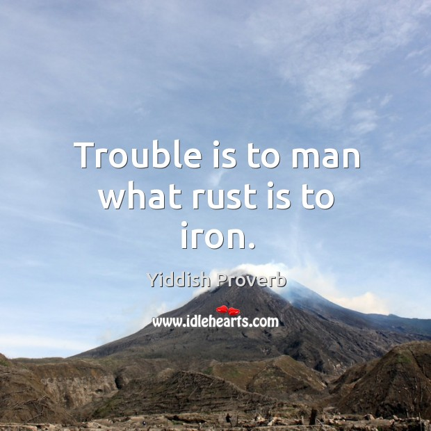 Trouble is to man what rust is to iron. Yiddish Proverbs Image