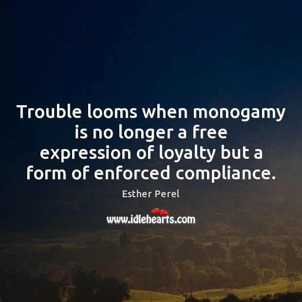 Trouble looms when monogamy is no longer a free expression of loyalty Esther Perel Picture Quote